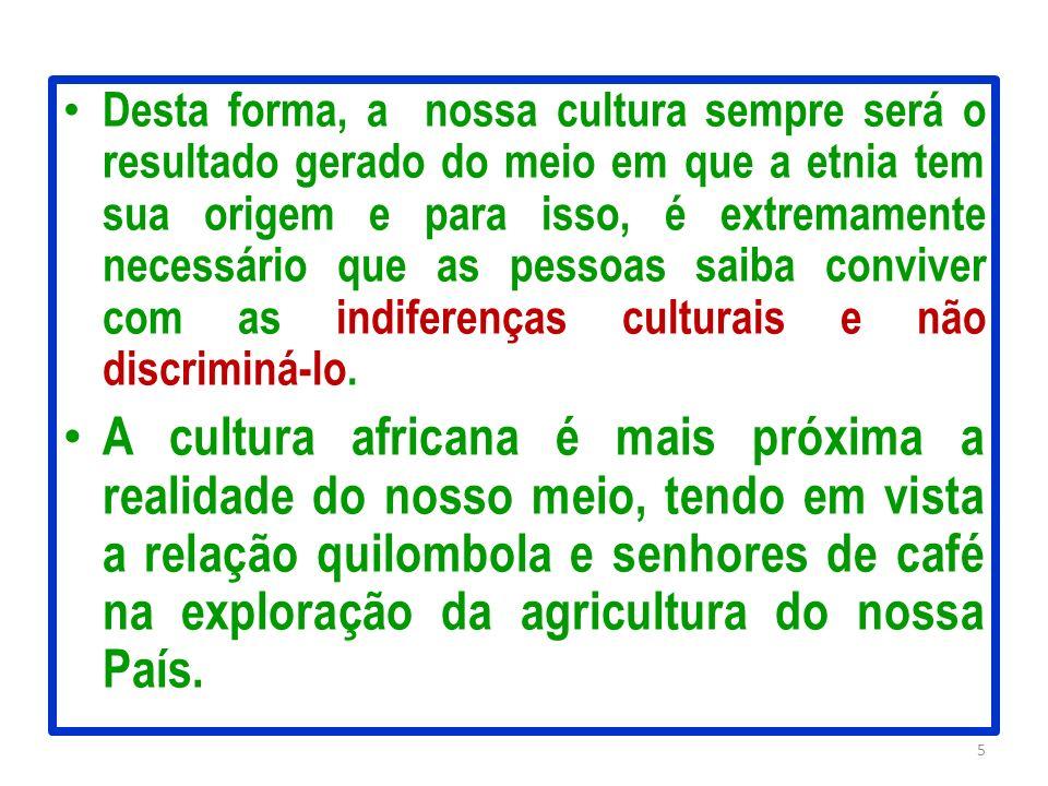 Desta forma, a nossa cultura sempre será o resultado gerado do meio em que a etnia tem sua origem e para isso, é extremamente necessário que as pessoa