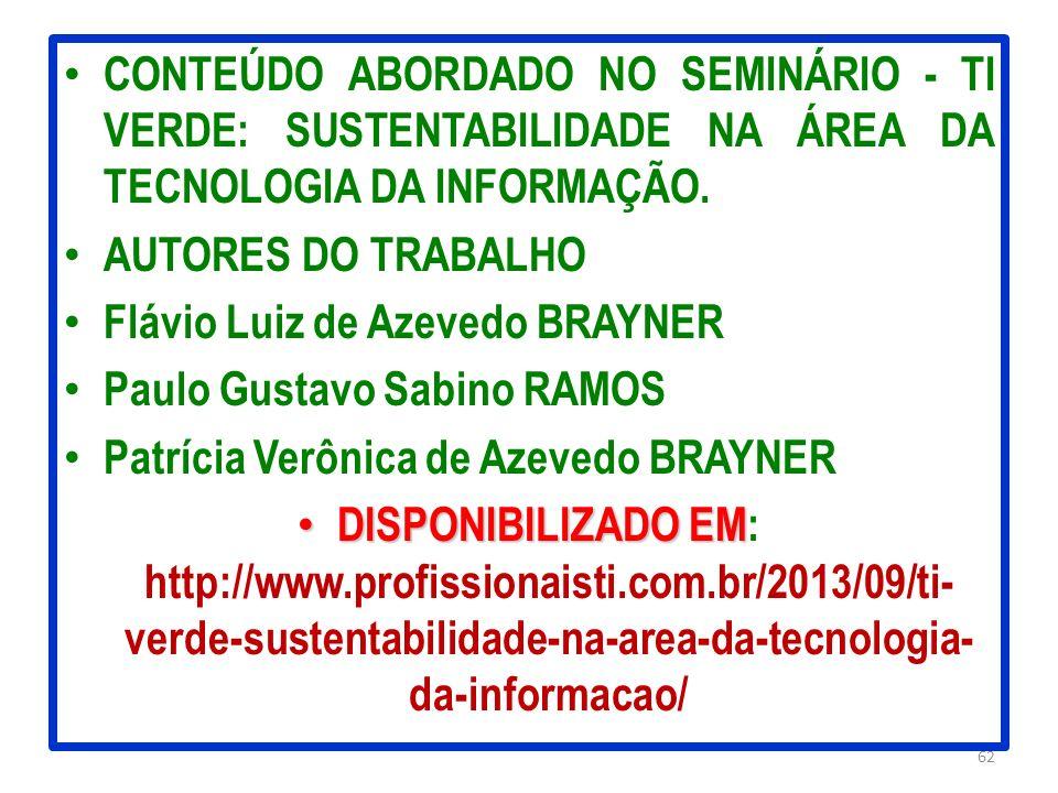 CONTEÚDO ABORDADO NO SEMINÁRIO - TI VERDE: SUSTENTABILIDADE NA ÁREA DA TECNOLOGIA DA INFORMAÇÃO. AUTORES DO TRABALHO Flávio Luiz de Azevedo BRAYNER Pa