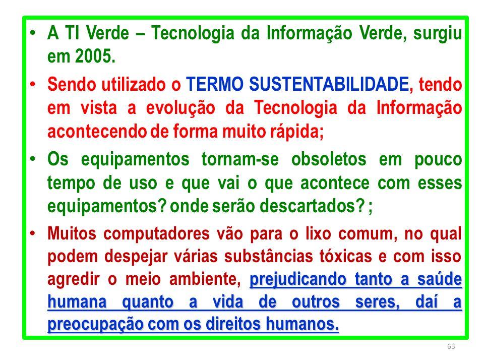 63 A TI Verde – Tecnologia da Informação Verde, surgiu em 2005. Sendo utilizado o TERMO SUSTENTABILIDADE, tendo em vista a evolução da Tecnologia da I
