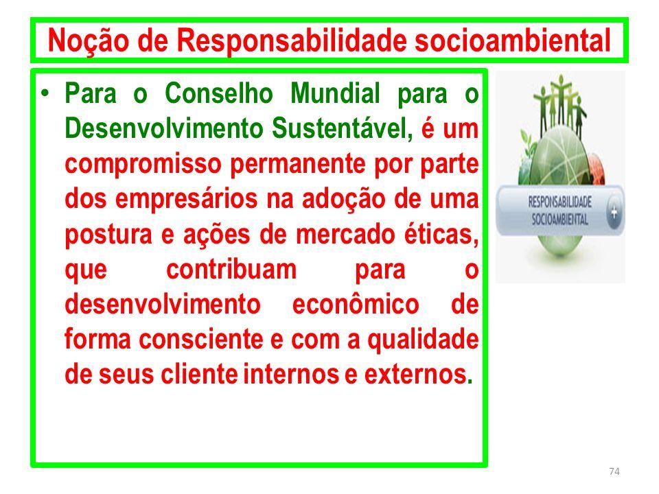 Noção de Responsabilidade socioambiental Para o Conselho Mundial para o Desenvolvimento Sustentável, é um compromisso permanente por parte dos empresá