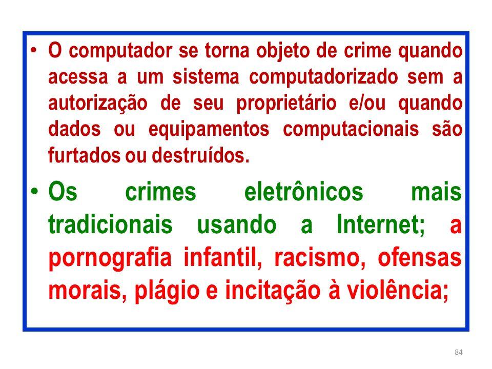 O computador se torna objeto de crime quando acessa a um sistema computadorizado sem a autorização de seu proprietário e/ou quando dados ou equipament