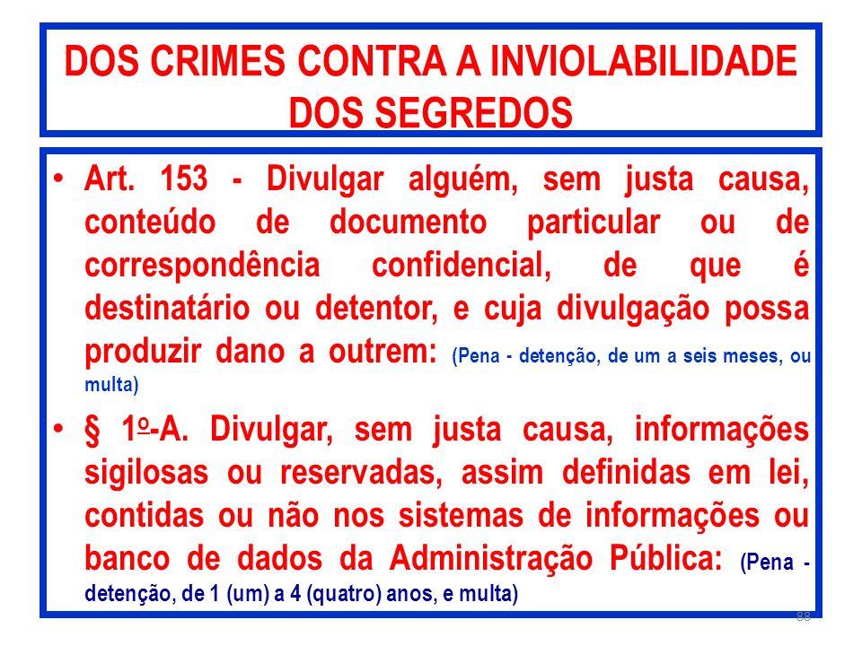 DOS CRIMES CONTRA A INVIOLABILIDADE DOS SEGREDOS Art. 153 - Divulgar alguém, sem justa causa, conteúdo de documento particular ou de correspondência c