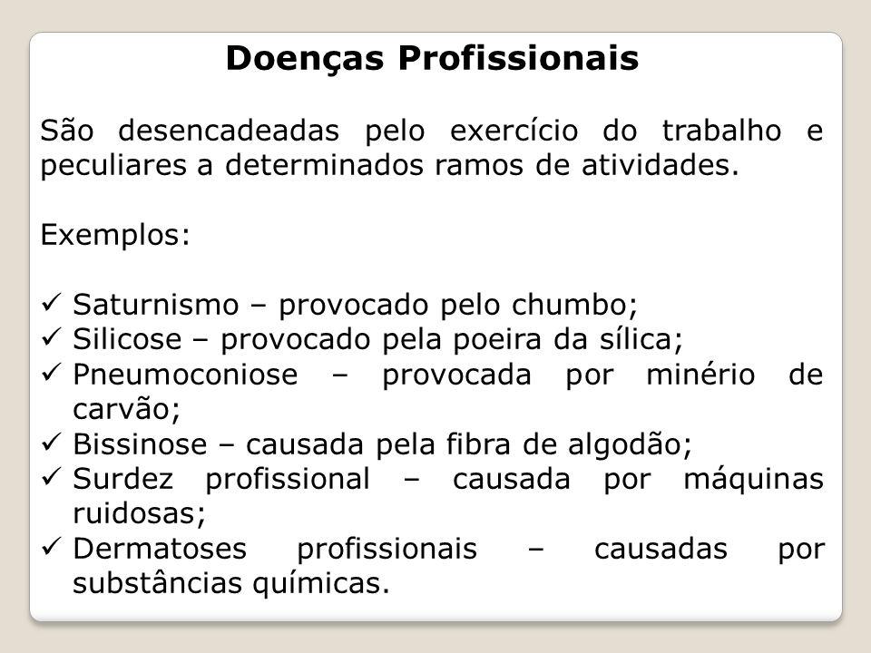Doenças Profissionais São desencadeadas pelo exercício do trabalho e peculiares a determinados ramos de atividades. Exemplos: Saturnismo – provocado p