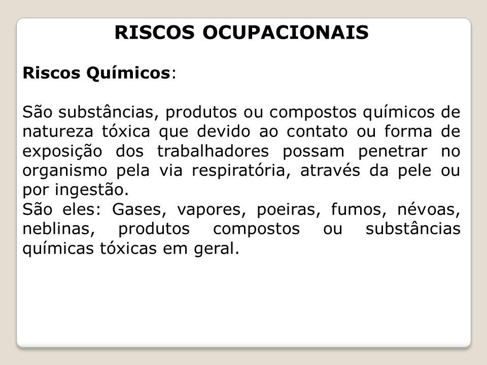 RISCOS OCUPACIONAIS Riscos Químicos: São substâncias, produtos ou compostos químicos de natureza tóxica que devido ao contato ou forma de exposição do