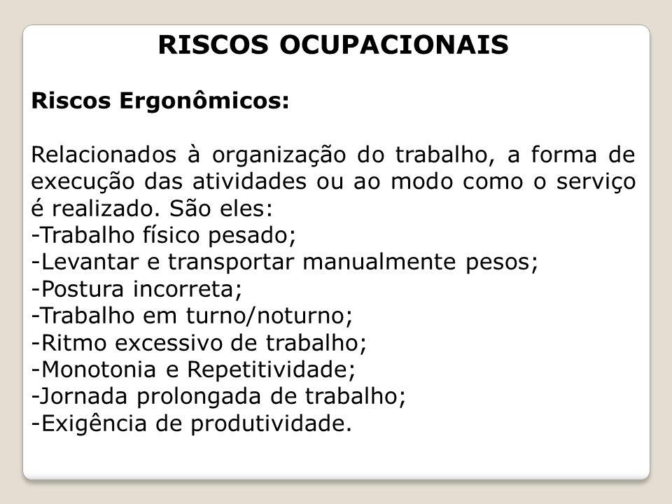 RISCOS OCUPACIONAIS Riscos Ergonômicos: Relacionados à organização do trabalho, a forma de execução das atividades ou ao modo como o serviço é realiza