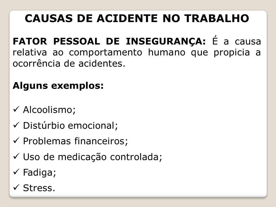 CAUSAS DE ACIDENTE NO TRABALHO FATOR PESSOAL DE INSEGURANÇA: É a causa relativa ao comportamento humano que propicia a ocorrência de acidentes. Alguns
