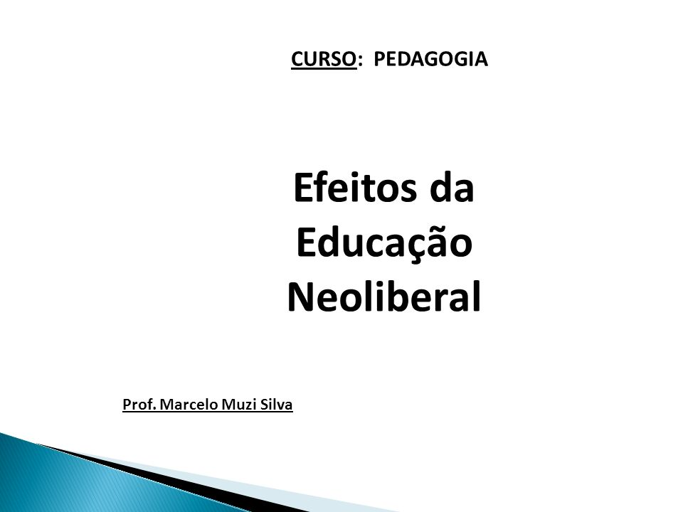 Efeitos da Educação Neoliberal CURSO: PEDAGOGIA Prof. Marcelo Muzi Silva