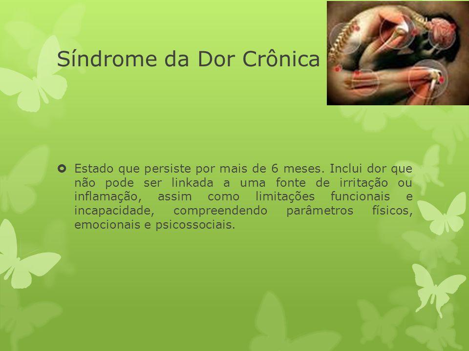 Síndrome da Dor Crônica Estado que persiste por mais de 6 meses. Inclui dor que não pode ser linkada a uma fonte de irritação ou inflamação, assim com