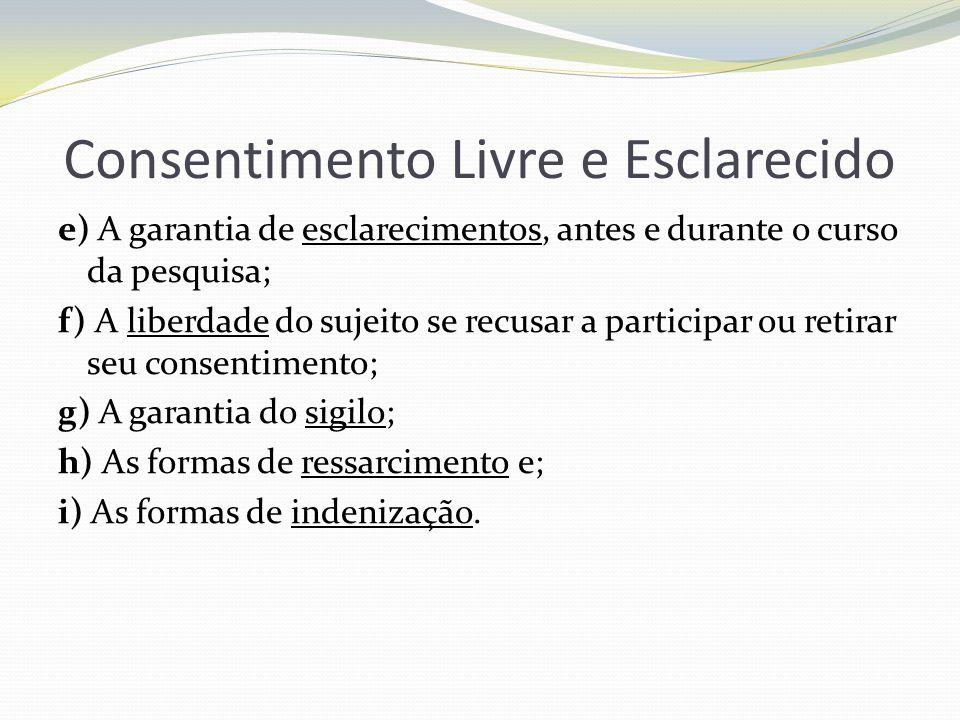 Consentimento Livre e Esclarecido e) A garantia de esclarecimentos, antes e durante o curso da pesquisa; f) A liberdade do sujeito se recusar a partic
