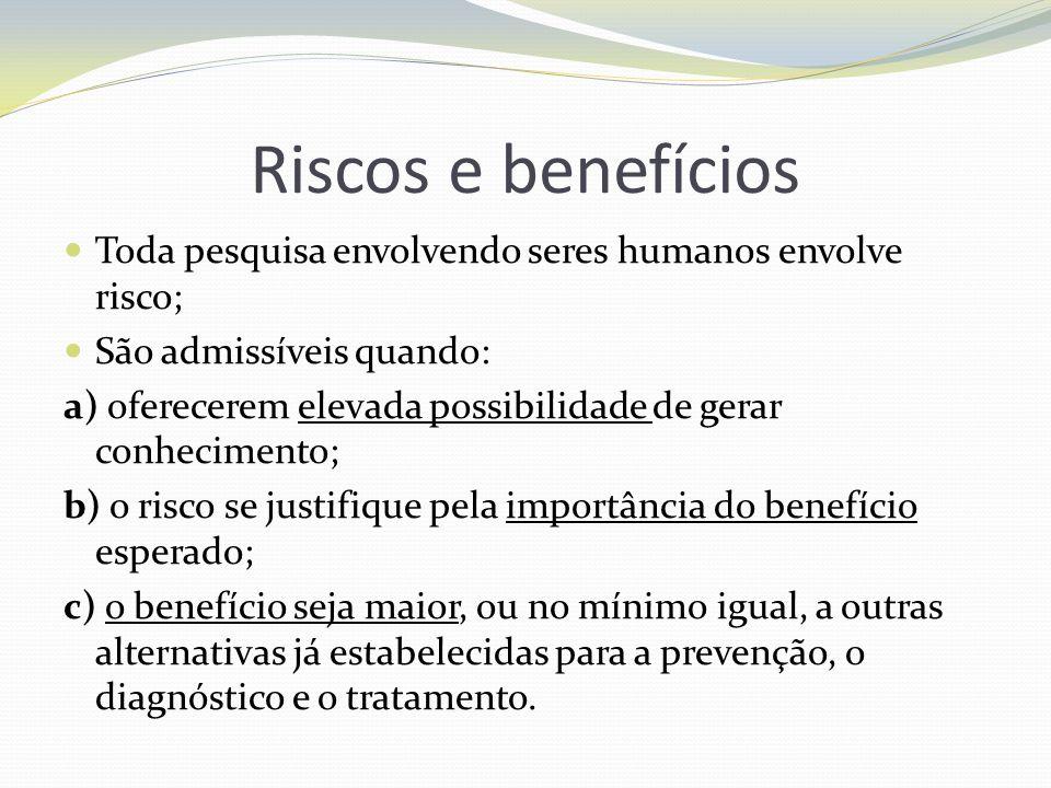 Riscos e benefícios Toda pesquisa envolvendo seres humanos envolve risco; São admissíveis quando: a) oferecerem elevada possibilidade de gerar conheci