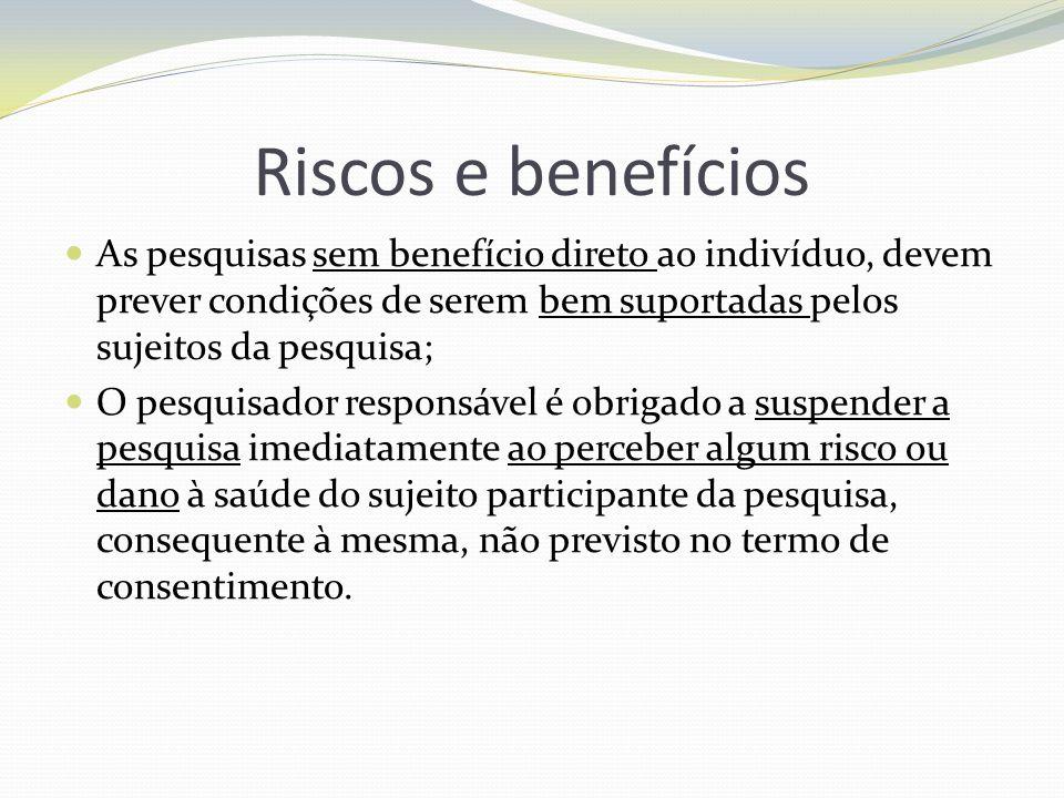 Riscos e benefícios As pesquisas sem benefício direto ao indivíduo, devem prever condições de serem bem suportadas pelos sujeitos da pesquisa; O pesqu
