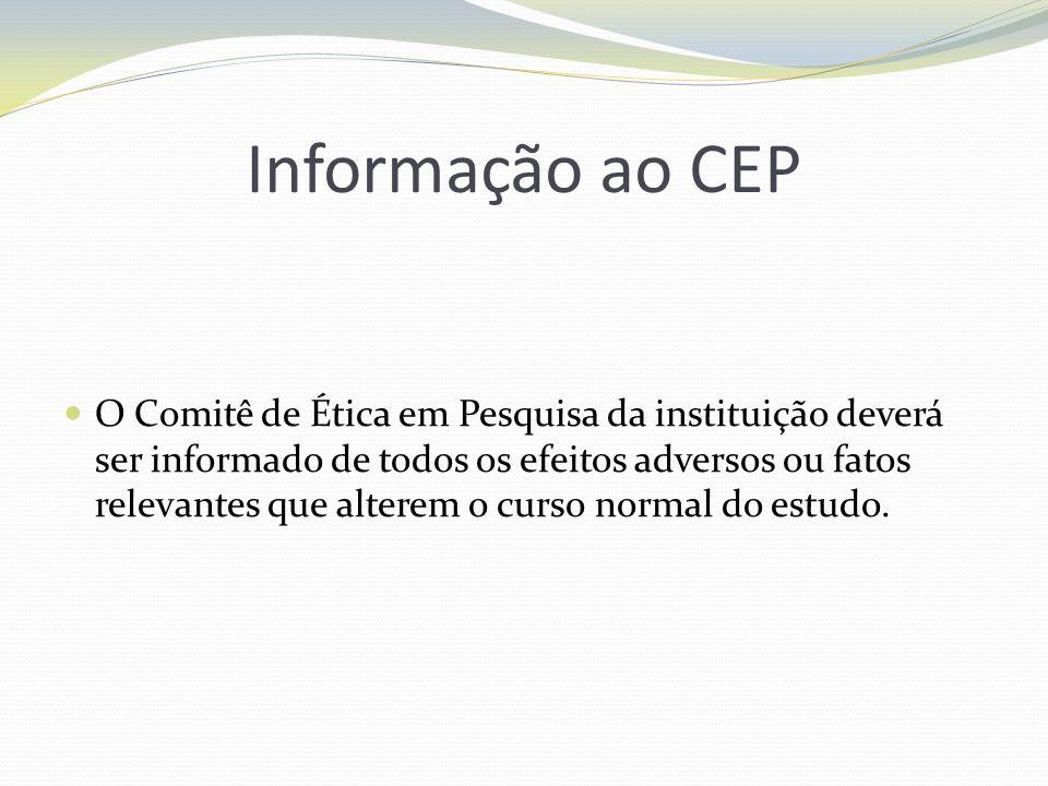 Informação ao CEP O Comitê de Ética em Pesquisa da instituição deverá ser informado de todos os efeitos adversos ou fatos relevantes que alterem o cur