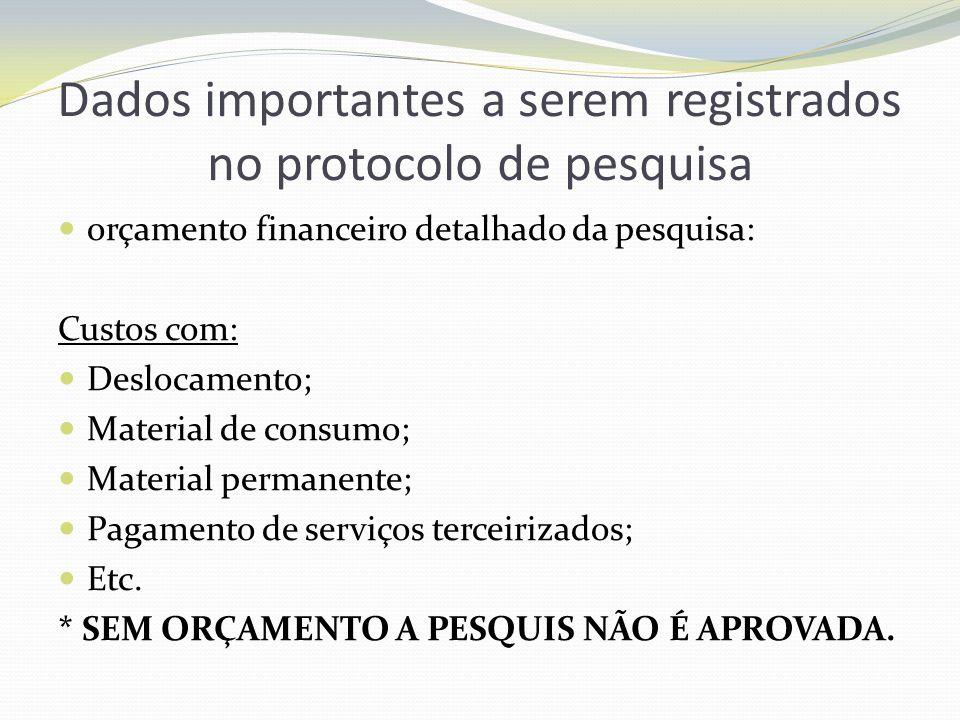 Dados importantes a serem registrados no protocolo de pesquisa orçamento financeiro detalhado da pesquisa: Custos com: Deslocamento; Material de consu