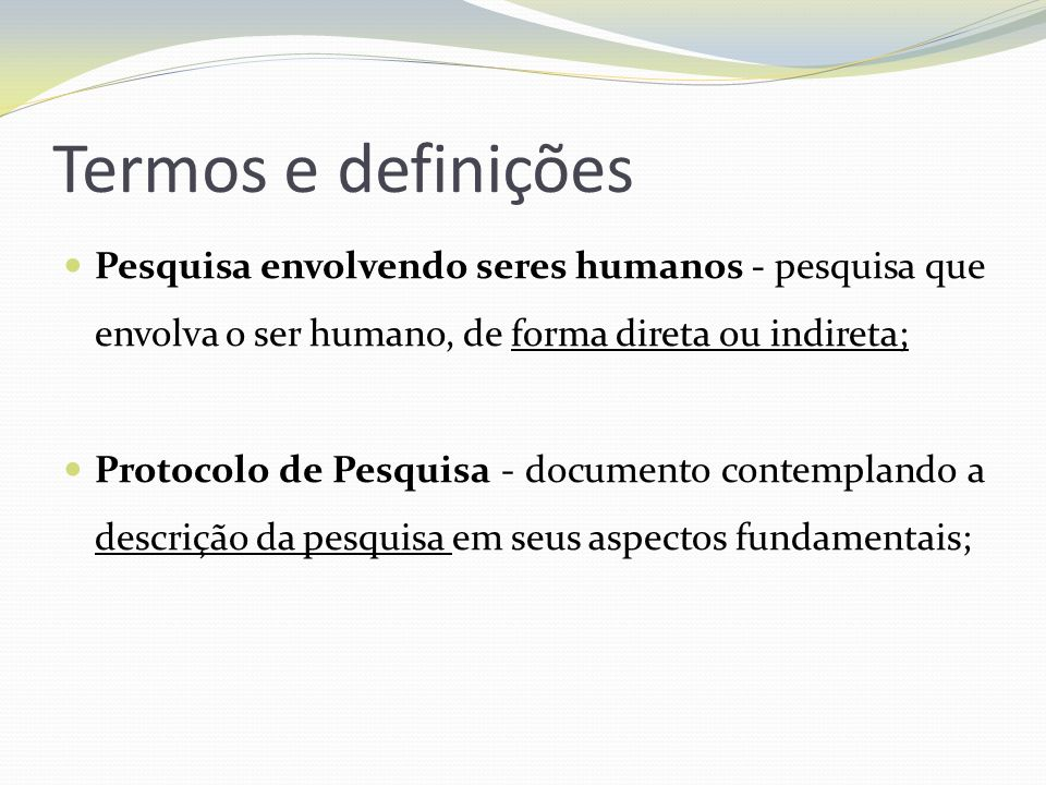Termos e definições Pesquisa envolvendo seres humanos - pesquisa que envolva o ser humano, de forma direta ou indireta; Protocolo de Pesquisa - docume