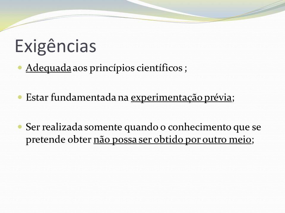 Exigências Adequada aos princípios científicos ; Estar fundamentada na experimentação prévia; Ser realizada somente quando o conhecimento que se prete