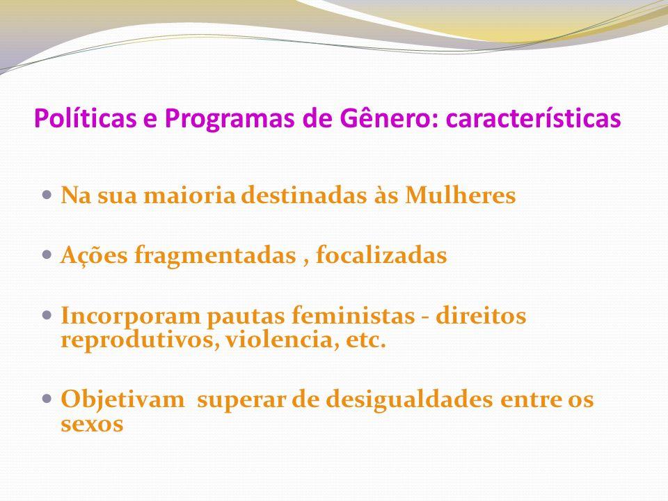Políticas e Programas de Gênero: características Na sua maioria destinadas às Mulheres Ações fragmentadas, focalizadas Incorporam pautas feministas - direitos reprodutivos, violencia, etc.