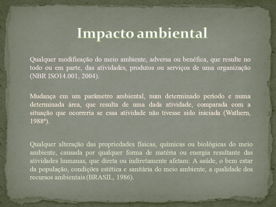 Qualquer modificação do meio ambiente, adversa ou benéfica, que resulte no todo ou em parte, das atividades, produtos ou serviços de uma organização (