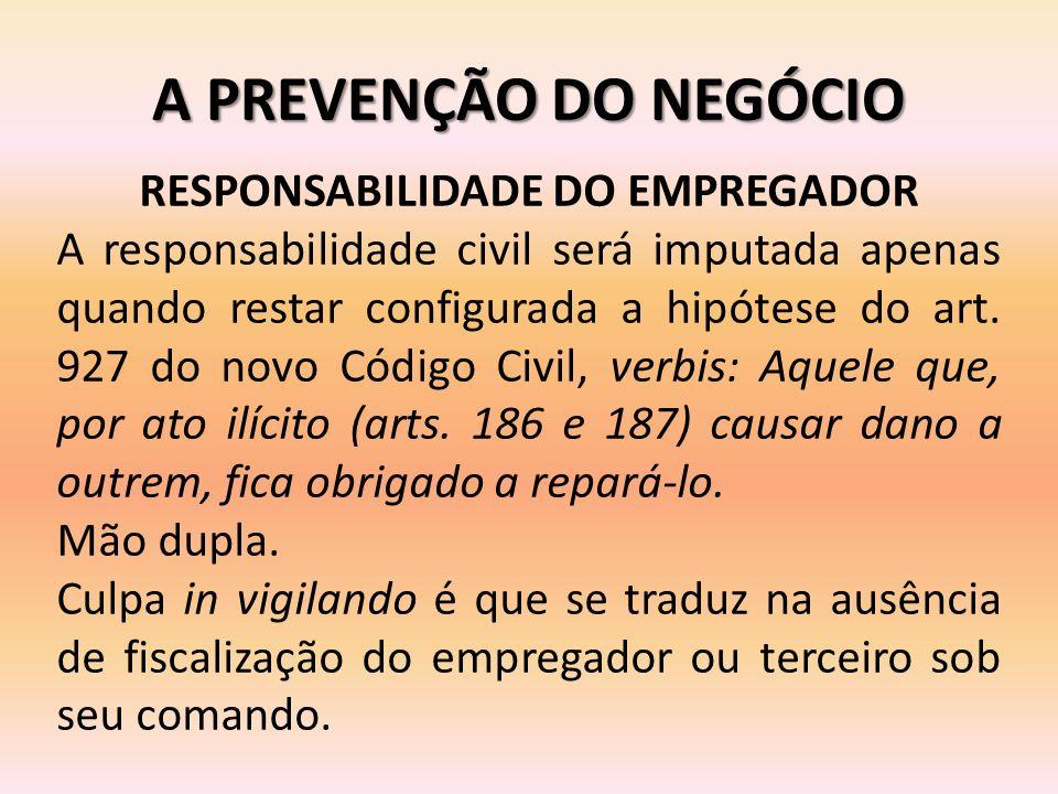 A PREVENÇÃO DO NEGÓCIO RESPONSABILIDADE DO EMPREGADOR A responsabilidade civil será imputada apenas quando restar configurada a hipótese do art. 927 d