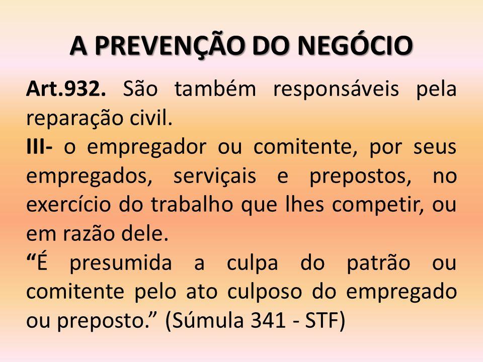 A PREVENÇÃO DO NEGÓCIO Art.932. São também responsáveis pela reparação civil. III- o empregador ou comitente, por seus empregados, serviçais e prepost