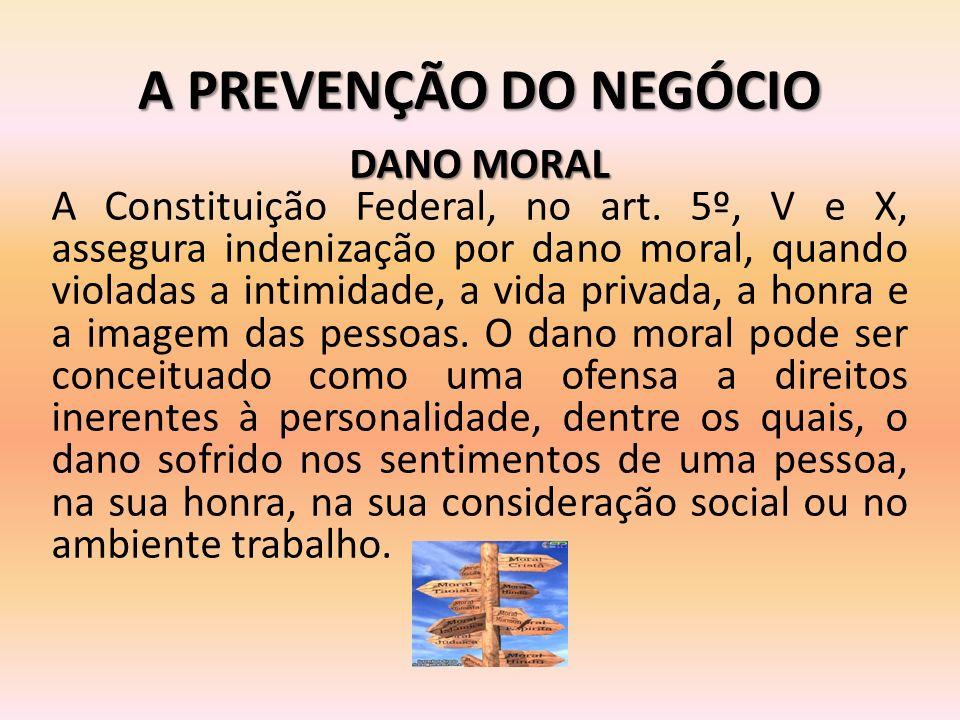 A PREVENÇÃO DO NEGÓCIO DANO MORAL A Constituição Federal, no art. 5º, V e X, assegura indenização por dano moral, quando violadas a intimidade, a vida