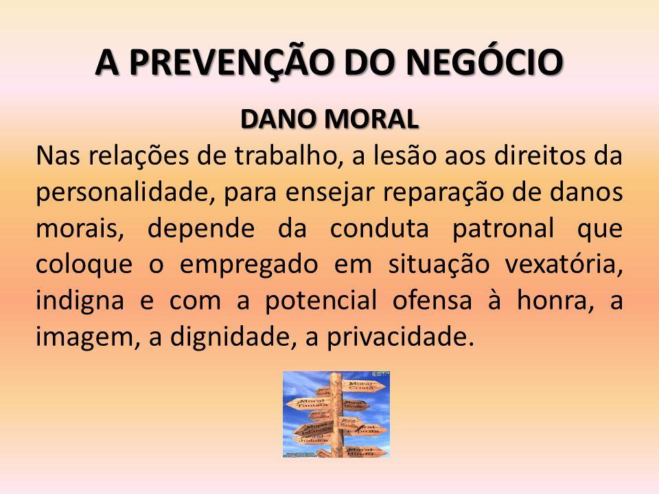 A PREVENÇÃO DO NEGÓCIO DANO MORAL Nas relações de trabalho, a lesão aos direitos da personalidade, para ensejar reparação de danos morais, depende da