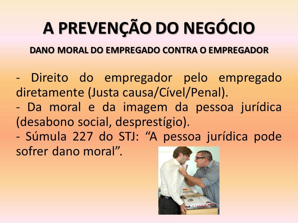 A PREVENÇÃO DO NEGÓCIO DANO MORAL DO EMPREGADO CONTRA O EMPREGADOR - Direito do empregador pelo empregado diretamente (Justa causa/Cível/Penal). - Da