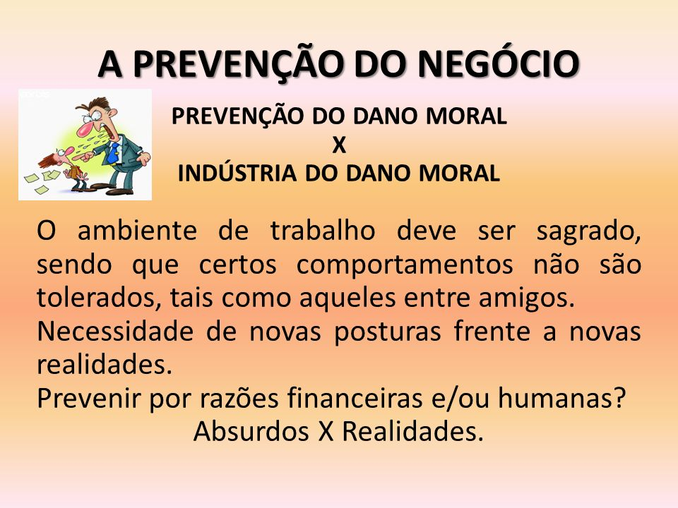A PREVENÇÃO DO NEGÓCIO PREVENÇÃO DO DANO MORAL X INDÚSTRIA DO DANO MORAL O ambiente de trabalho deve ser sagrado, sendo que certos comportamentos não