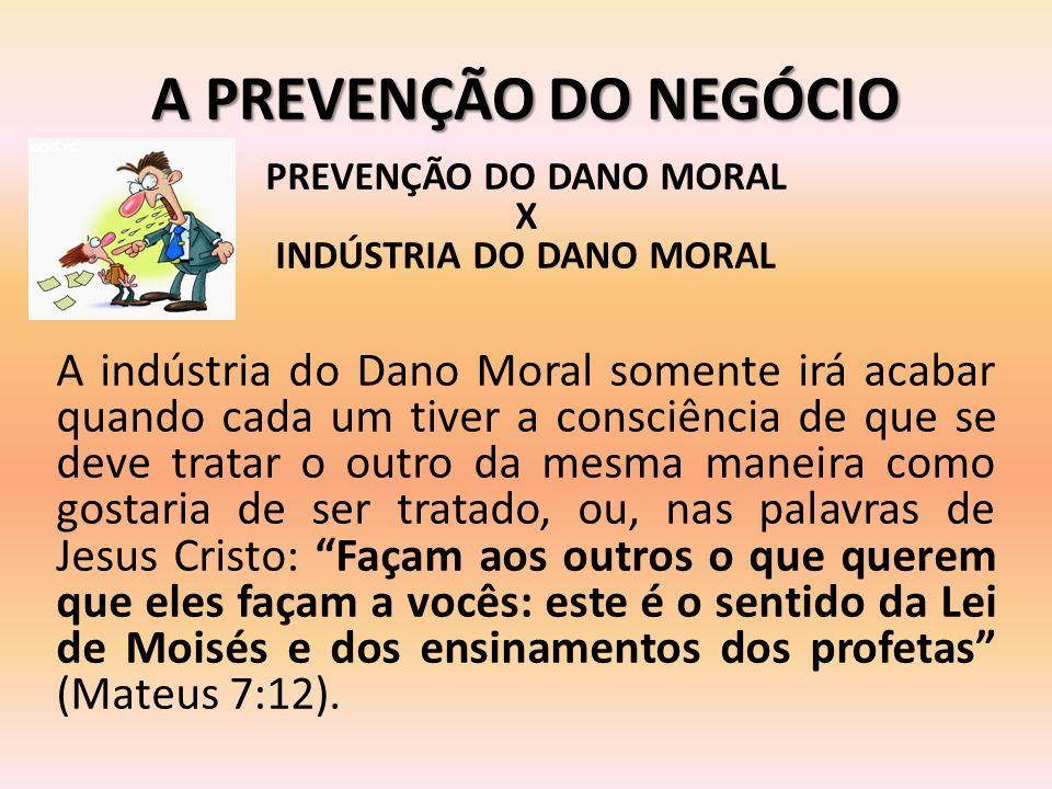 A PREVENÇÃO DO NEGÓCIO PREVENÇÃO DO DANO MORAL X INDÚSTRIA DO DANO MORAL A indústria do Dano Moral somente irá acabar quando cada um tiver a consciênc