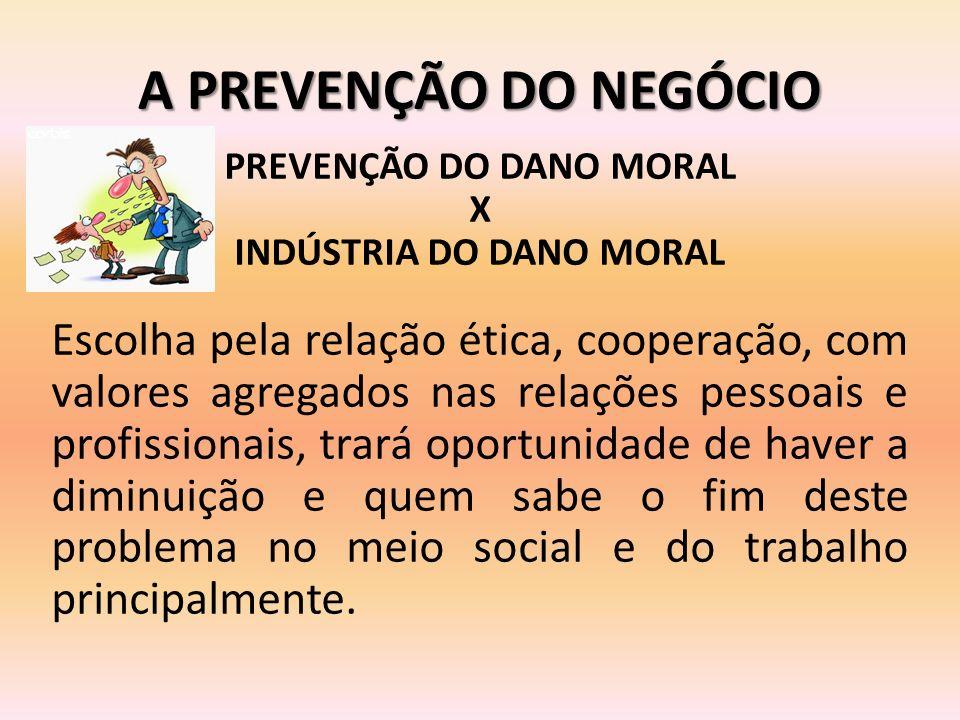 A PREVENÇÃO DO NEGÓCIO PREVENÇÃO DO DANO MORAL X INDÚSTRIA DO DANO MORAL Escolha pela relação ética, cooperação, com valores agregados nas relações pe