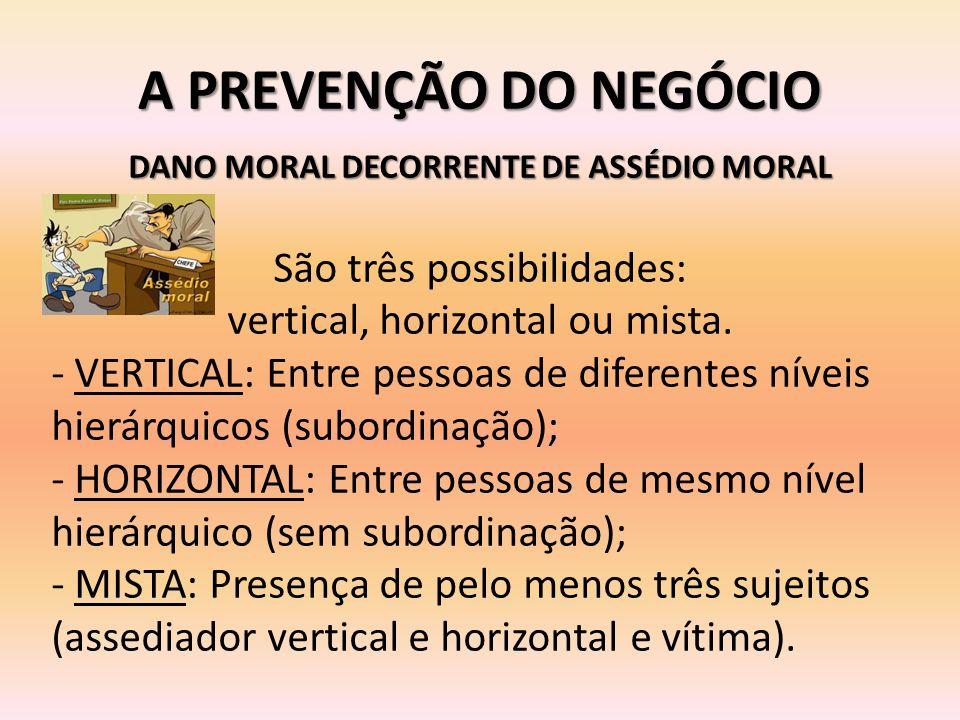 A PREVENÇÃO DO NEGÓCIO DANO MORAL DECORRENTE DE ASSÉDIO MORAL São três possibilidades: vertical, horizontal ou mista. - VERTICAL: Entre pessoas de dif