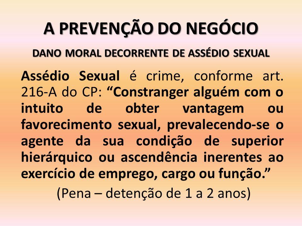 A PREVENÇÃO DO NEGÓCIO Assédio Sexual é crime, conforme art. 216-A do CP: Constranger alguém com o intuito de obter vantagem ou favorecimento sexual,