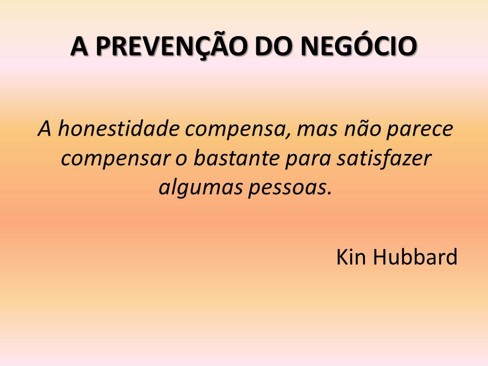 A PREVENÇÃO DO NEGÓCIO A honestidade compensa, mas não parece compensar o bastante para satisfazer algumas pessoas. Kin Hubbard