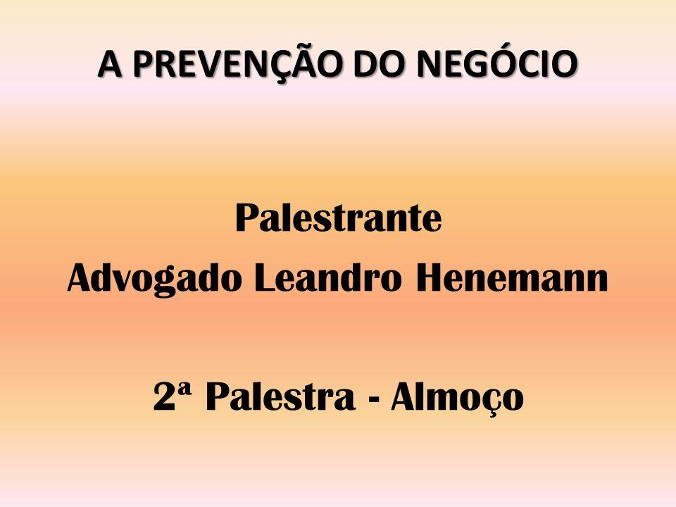 A PREVENÇÃO DO NEGÓCIO Palestrante Advogado Leandro Henemann 2ª Palestra - Almoço