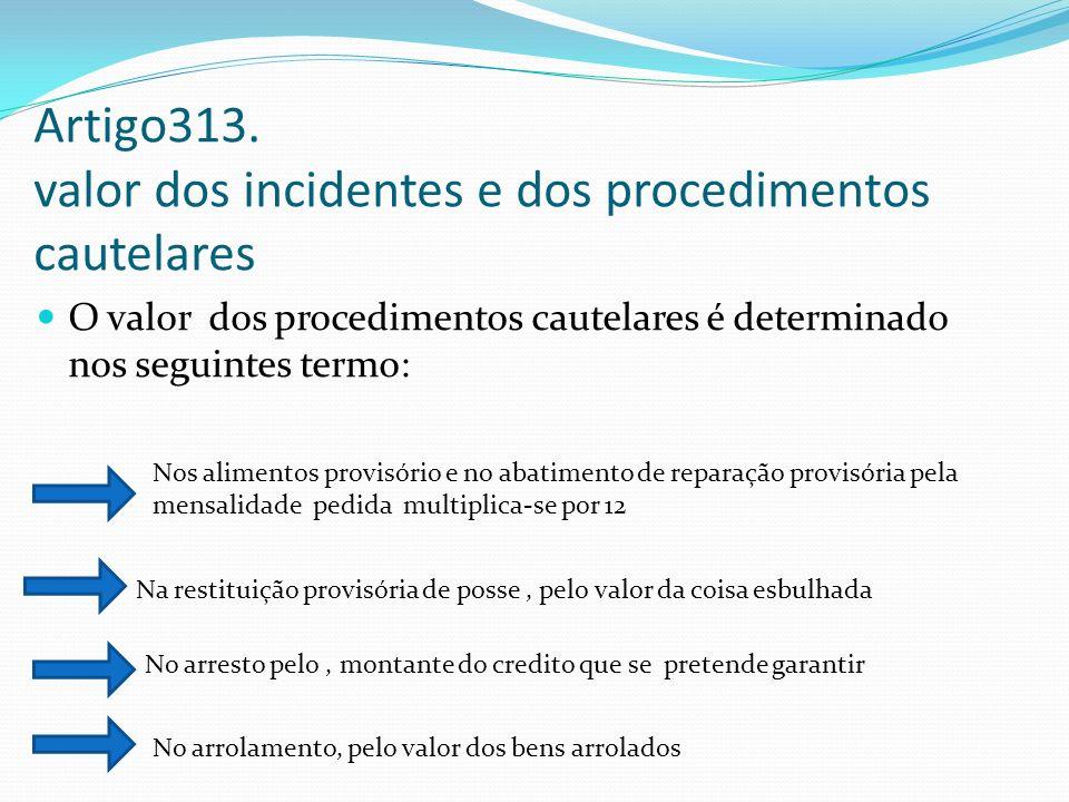 Artigo313. valor dos incidentes e dos procedimentos cautelares O valor dos procedimentos cautelares é determinado nos seguintes termo: Nos alimentos p