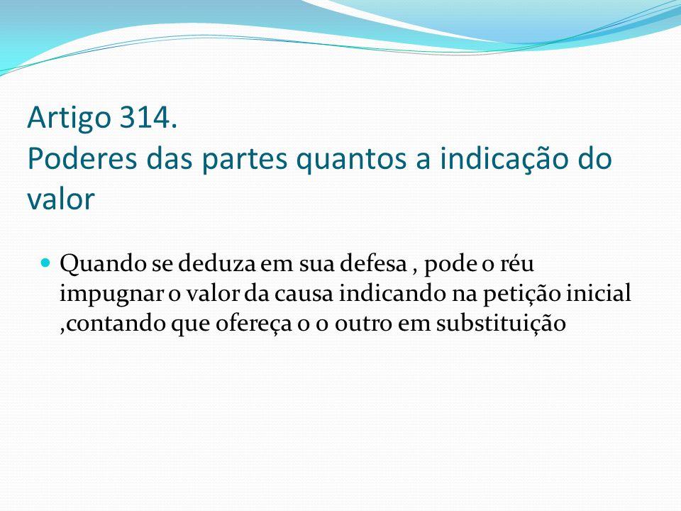 Artigo 314. Poderes das partes quantos a indicação do valor Quando se deduza em sua defesa, pode o réu impugnar o valor da causa indicando na petição