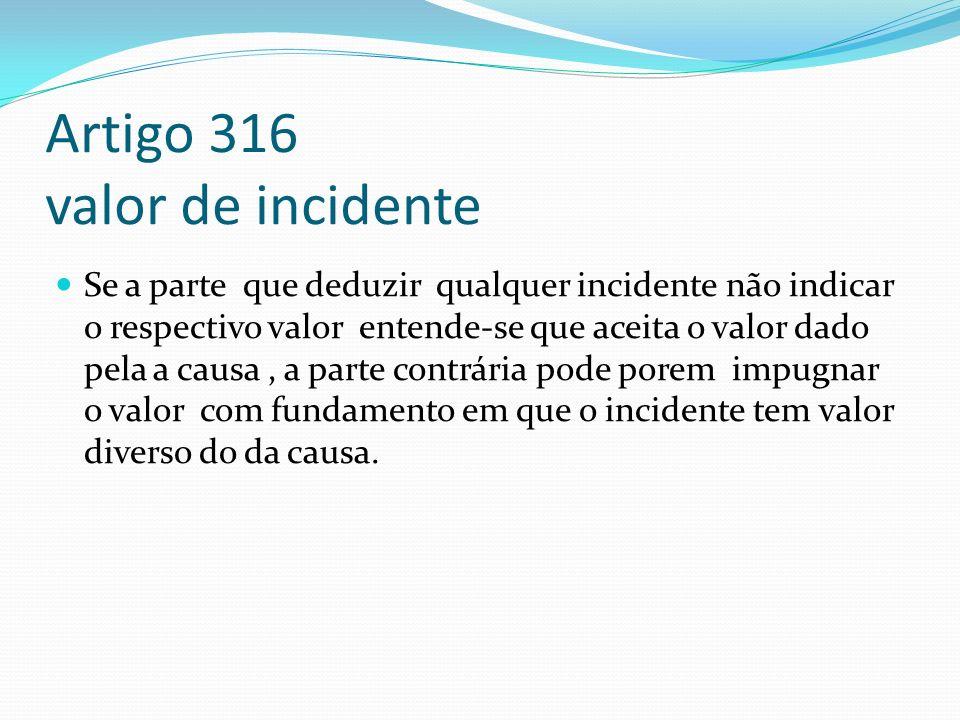 Artigo 316 valor de incidente Se a parte que deduzir qualquer incidente não indicar o respectivo valor entende-se que aceita o valor dado pela a causa