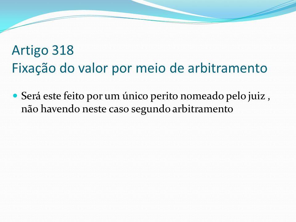 Artigo 318 Fixação do valor por meio de arbitramento Será este feito por um único perito nomeado pelo juiz, não havendo neste caso segundo arbitrament