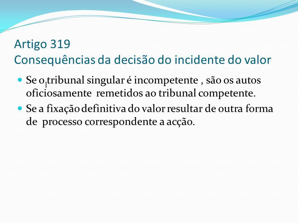Artigo 319 Consequências da decisão do incidente do valor Se o tribunal singular é incompetente, são os autos oficiosamente remetidos ao tribunal comp