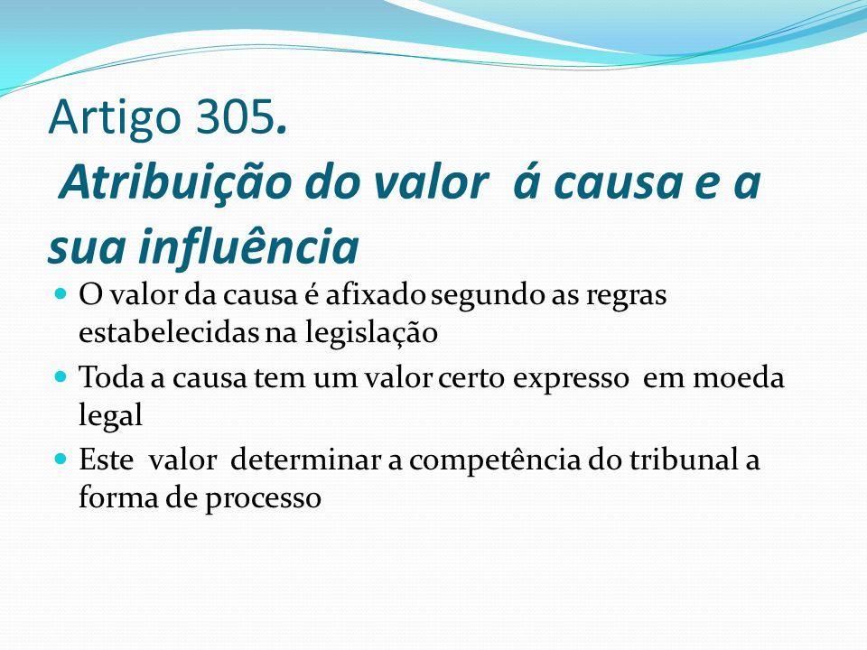 Artigo 305. Atribuição do valor á causa e a sua influência O valor da causa é afixado segundo as regras estabelecidas na legislação Toda a causa tem u