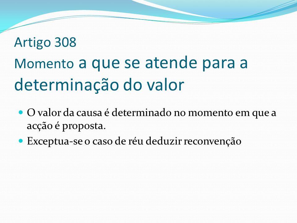 Artigo 308 Momento a que se atende para a determinação do valor O valor da causa é determinado no momento em que a acção é proposta. Exceptua-se o cas