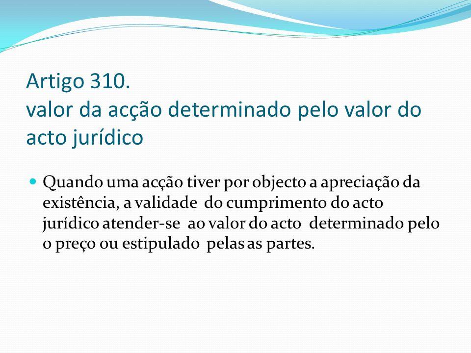 Artigo 310. valor da acção determinado pelo valor do acto jurídico Quando uma acção tiver por objecto a apreciação da existência, a validade do cumpri