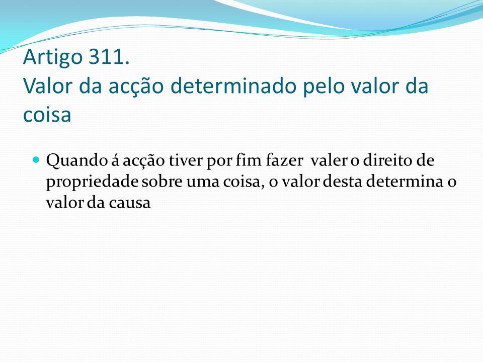 Artigo 311. Valor da acção determinado pelo valor da coisa Quando á acção tiver por fim fazer valer o direito de propriedade sobre uma coisa, o valor