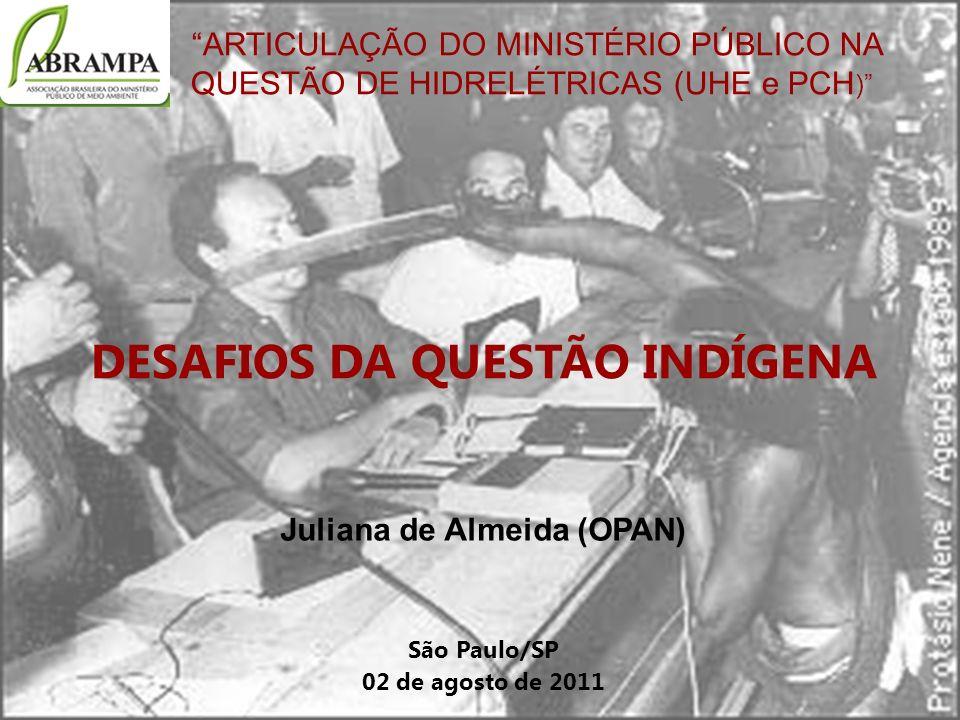 ARTICULAÇÃO DO MINISTÉRIO PÚBLICO NA QUESTÃO DE HIDRELÉTRICAS (UHE e PCH ) DESAFIOS DA QUESTÃO INDÍGENA Juliana de Almeida (OPAN) São Paulo/SP 02 de a