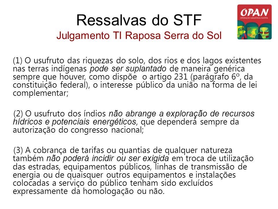 Ressalvas do STF Julgamento TI Raposa Serra do Sol (1) O usufruto das riquezas do solo, dos rios e dos lagos existentes nas terras indígenas pode ser