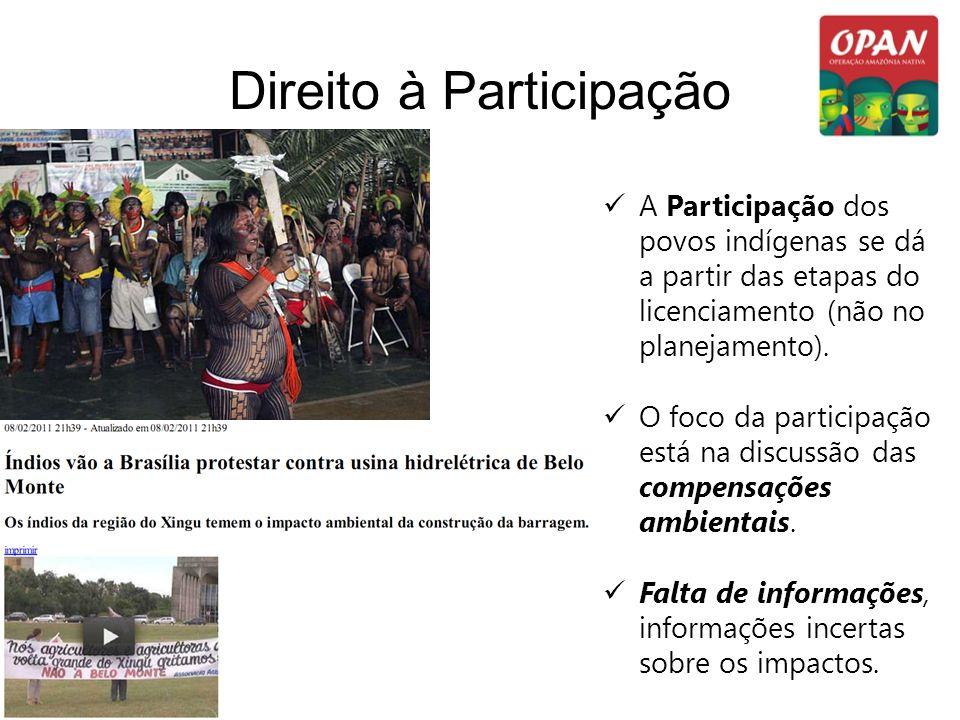 Direito à Participação A Participação dos povos indígenas se dá a partir das etapas do licenciamento (não no planejamento). O foco da participação est