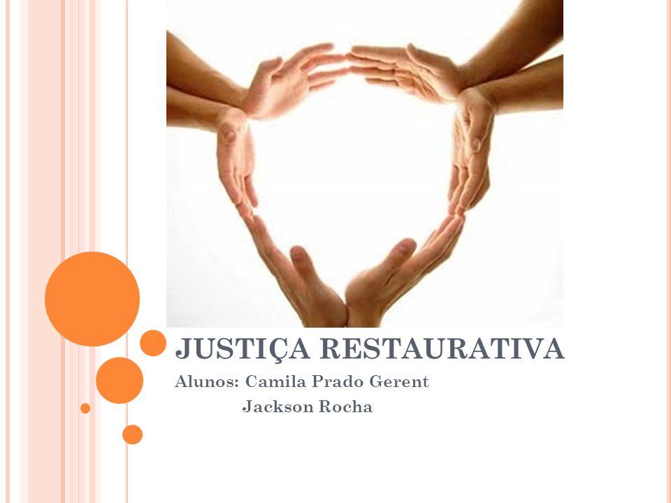 JUSTIÇA RESTAURATIVA Alunos: Camila Prado Gerent Jackson Rocha