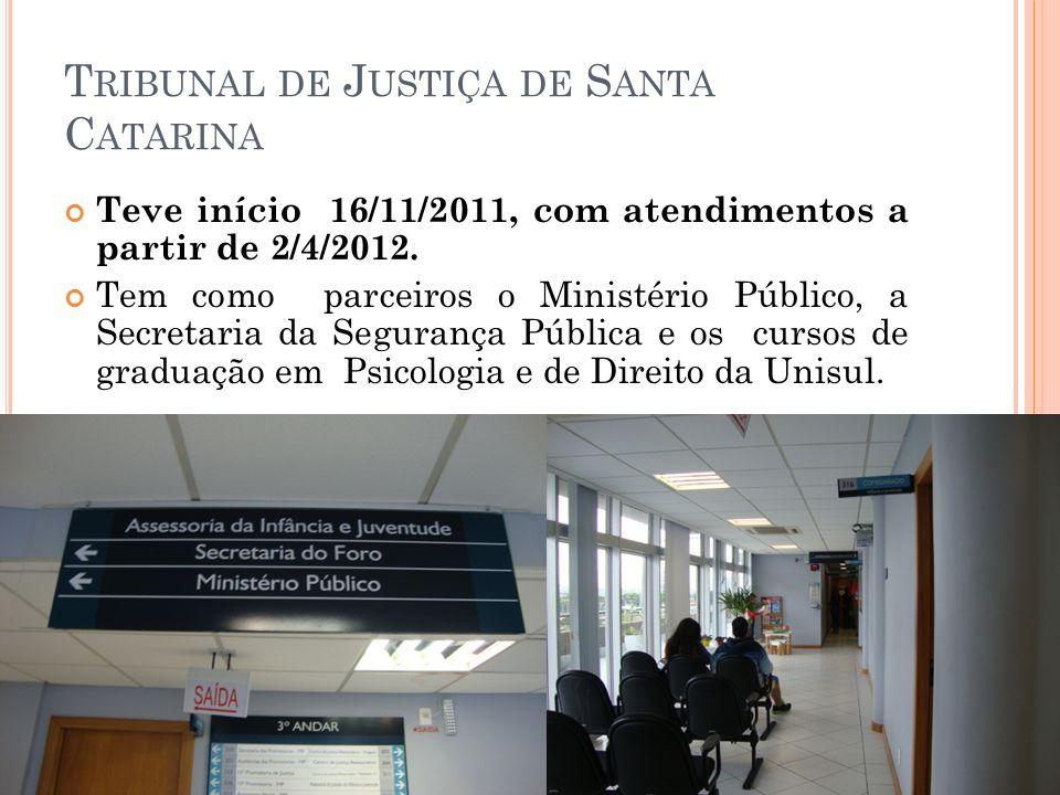 T RIBUNAL DE J USTIÇA DE S ANTA C ATARINA Teve início 16/11/2011, com atendimentos a partir de 2/4/2012. Tem como parceiros o Ministério Público, a Se