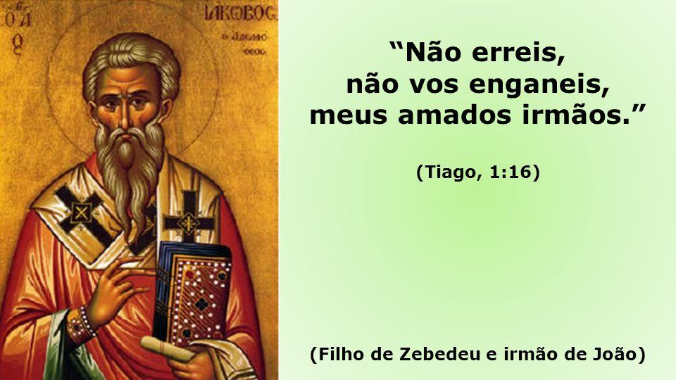 Não erreis, não vos enganeis, meus amados irmãos. (Tiago, 1:16) (Filho de Zebedeu e irmão de João)
