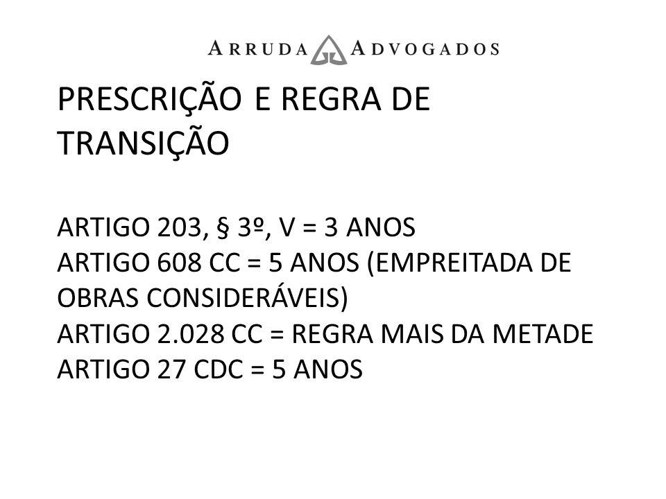PRESCRIÇÃO E REGRA DE TRANSIÇÃO ARTIGO 203, § 3º, V = 3 ANOS ARTIGO 608 CC = 5 ANOS (EMPREITADA DE OBRAS CONSIDERÁVEIS) ARTIGO 2.028 CC = REGRA MAIS D
