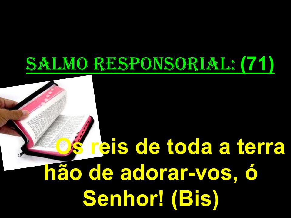 salmo responsorial: (71) Os reis de toda a terra hão de adorar-vos, ó Senhor! (Bis)